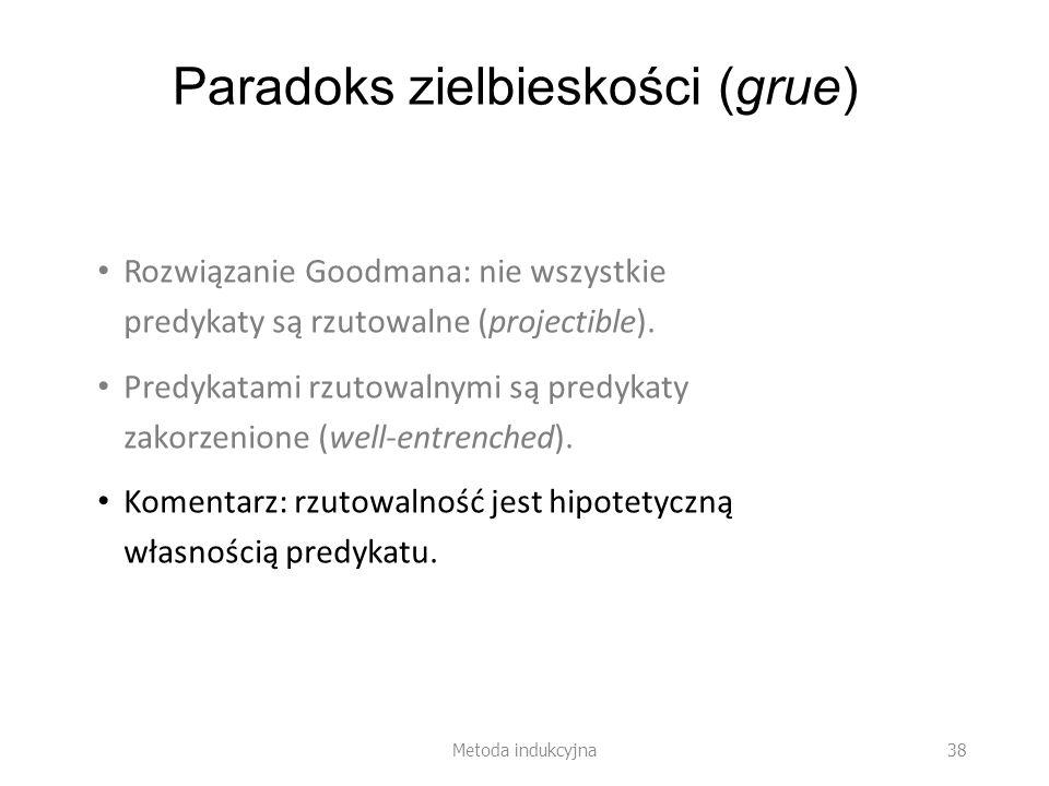 Paradoks zielbieskości (grue) Rozwiązanie Goodmana: nie wszystkie predykaty są rzutowalne (projectible). Predykatami rzutowalnymi są predykaty zakorze