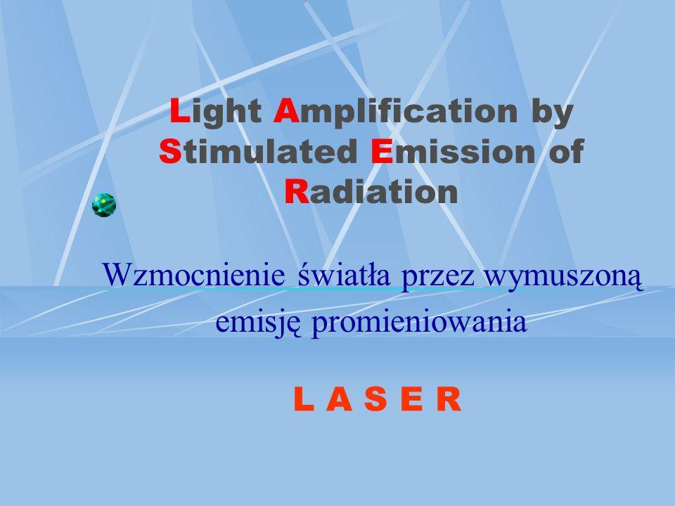 Light Amplification by Stimulated Emission of Radiation Wzmocnienie światła przez wymuszoną emisję promieniowania L A S E R