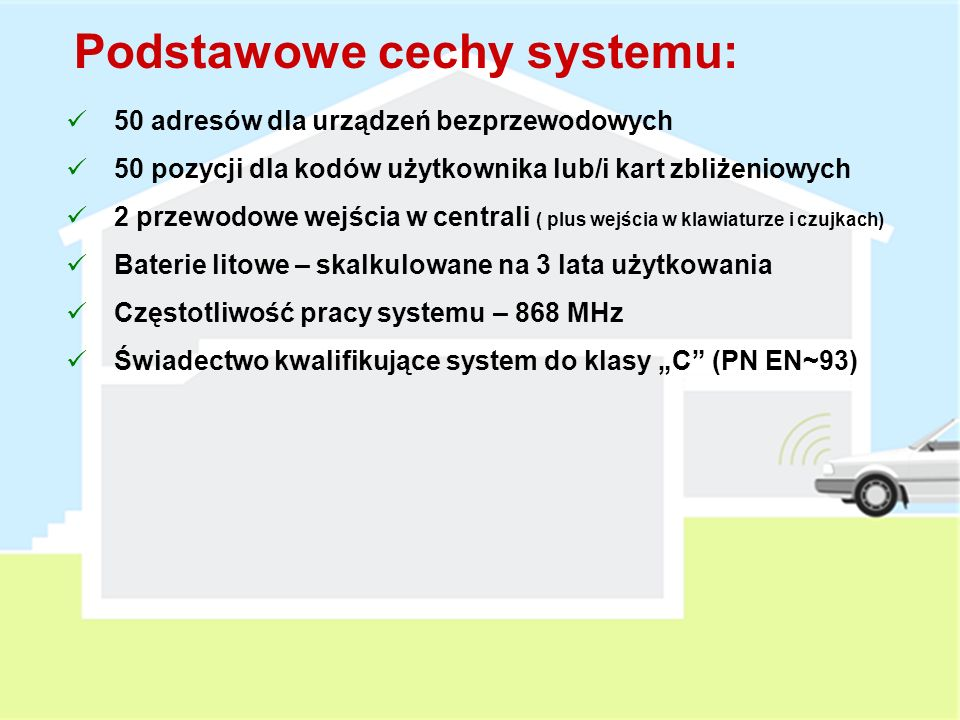 Podstawowe cechy systemu: 50 adresów dla urządzeń bezprzewodowych 50 pozycji dla kodów użytkownika lub/i kart zbliżeniowych 2 przewodowe wejścia w centrali ( plus wejścia w klawiaturze i czujkach) Baterie litowe – skalkulowane na 3 lata użytkowania Częstotliwość pracy systemu – 868 MHz Świadectwo kwalifikujące system do klasy C (PN EN~93)