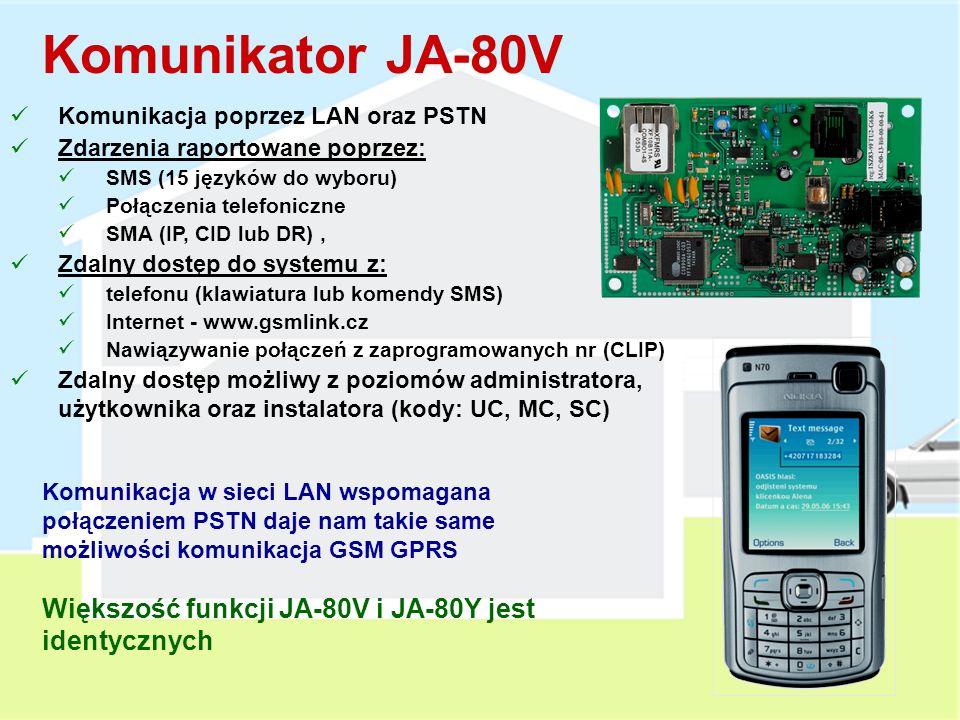 Komunikator JA-80Y Komunikacja poprzez GSM/GPRS Funkcja bramki GSM Zdarzenia raportowane poprzez: SMS (15 języków do wyboru) Połączenia telefoniczne SMA (IP, SMS lub CID) Ustawienia komunikacji z SMA są wydzielone Zdalny dostęp do systemu z: telefonu (klawiatura lub komendy SMS) Internet - www.gsmlink.cz Nawiązywanie połączeń z zaprogramowanych nr CLIP Ustawienia komunikacji z SMA są wydzielone i zablokowane Zdalny dostęp możliwy z poziomów administratora, użytkownika oraz instalatora (kody: UC, MC, SC)