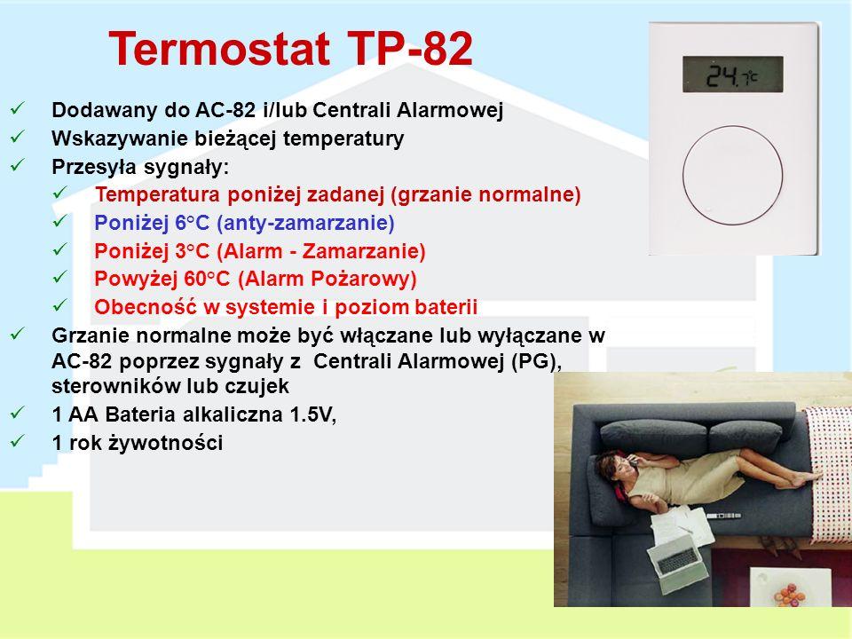 Termostat TP-80 Dodawany do AC-82 i/lub Centrali Alarmowej Przesyła sygnały: Temperatura poniżej zadanej (grzanie normalne) Poniżej 6°C (anty-zamarzanie) Poniżej 3°C (Alarm - Zamarzanie) Powyżej 60°C (Alarm Pożarowy) Obecność w systemie i poziom baterii Grzanie normalne może być włączane lub wyłączane w AC-82 poprzez sygnały z Centrali Alarmowej (PG), sterowników lub czujek 1 AA Bateria alkaliczna 1.5V, 1 rok żywotności