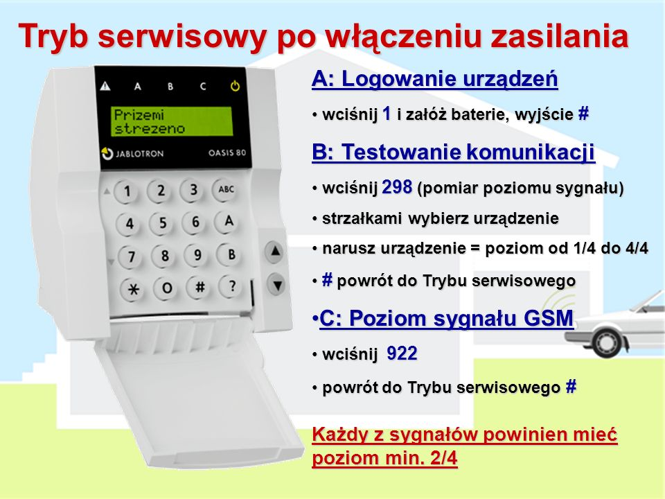 Tryb serwisowy po włączeniu zasilania A: Logowanie urządzeń wciśnij 1 i załóż baterie, wyjście # wciśnij 1 i załóż baterie, wyjście # B: Testowanie komunikacji wciśnij 298 (pomiar poziomu sygnału) wciśnij 298 (pomiar poziomu sygnału) strzałkami wybierz urządzenie strzałkami wybierz urządzenie narusz urządzenie = poziom od 1/4 do 4/4 narusz urządzenie = poziom od 1/4 do 4/4 # powrót do Trybu serwisowego # powrót do Trybu serwisowego C: Poziom sygnału GSMC: Poziom sygnału GSM wciśnij 922 wciśnij 922 powrót do Trybu serwisowego # powrót do Trybu serwisowego # Każdy z sygnałów powinien mieć poziom min.