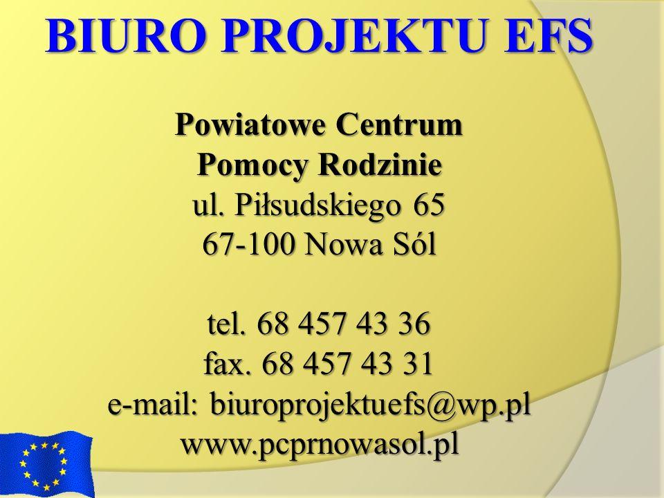 BIURO PROJEKTU EFS Powiatowe Centrum Pomocy Rodzinie ul. Piłsudskiego 65 67-100 Nowa Sól tel. 68 457 43 36 fax. 68 457 43 31 e-mail: biuroprojektuefs@