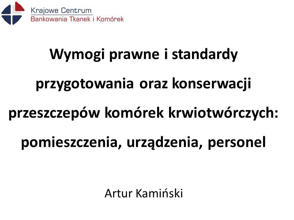 Wymogi prawne i standardy przygotowania oraz konserwacji przeszczepów komórek krwiotwórczych: pomieszczenia, urządzenia, personel Artur Kamiński