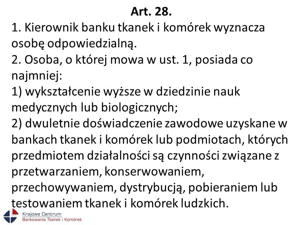 Art. 28. 1. Kierownik banku tkanek i komórek wyznacza osobę odpowiedzialną. 2. Osoba, o której mowa w ust. 1, posiada co najmniej: 1) wykształcenie wy