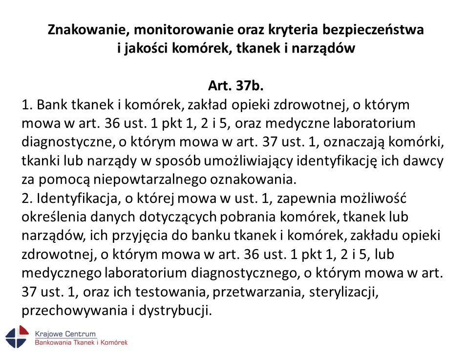 Znakowanie, monitorowanie oraz kryteria bezpieczeństwa i jakości komórek, tkanek i narządów Art. 37b. 1. Bank tkanek i komórek, zakład opieki zdrowotn