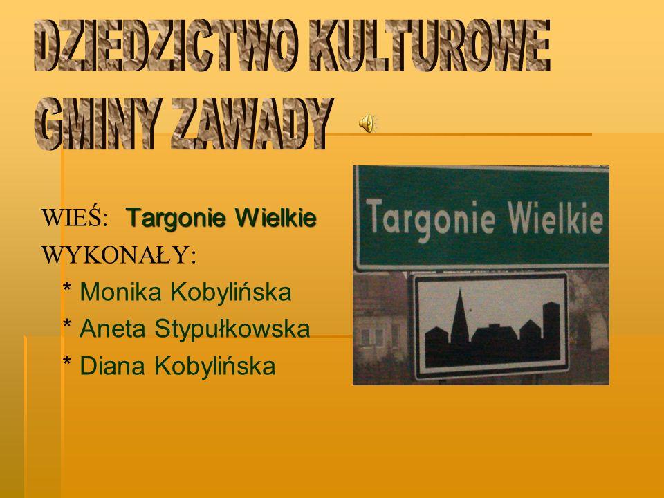 Targonie Wielkie WIEŚ: Targonie Wielkie WYKONAŁY: * Monika Kobylińska * Aneta Stypułkowska * Diana Kobylińska