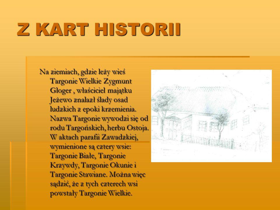 Z KART HISTORII Na ziemiach, gdzie leży wieś Targonie Wielkie Zygmunt Gloger, właściciel majątku Jeżewo znalazł ślady osad ludzkich z epoki krzemienia