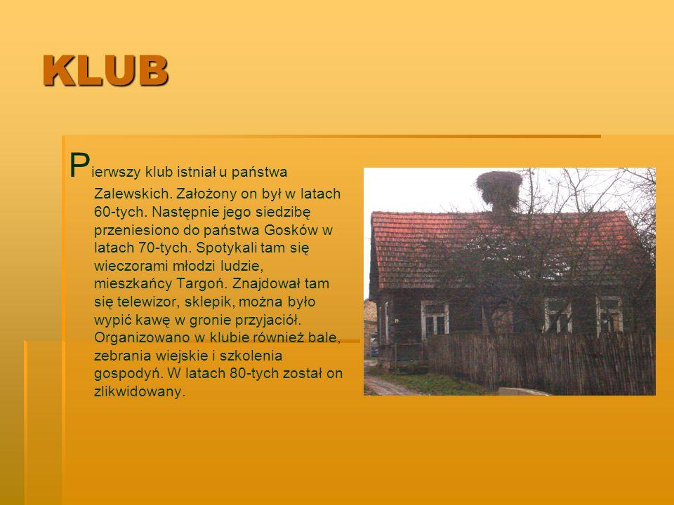 KLUB P ierwszy klub istniał u państwa Zalewskich. Założony on był w latach 60-tych. Następnie jego siedzibę przeniesiono do państwa Gosków w latach 70
