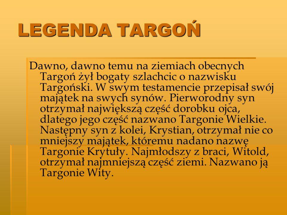 LEGENDA TARGOŃ Dawno, dawno temu na ziemiach obecnych Targoń żył bogaty szlachcic o nazwisku Targoński. W swym testamencie przepisał swój majątek na s