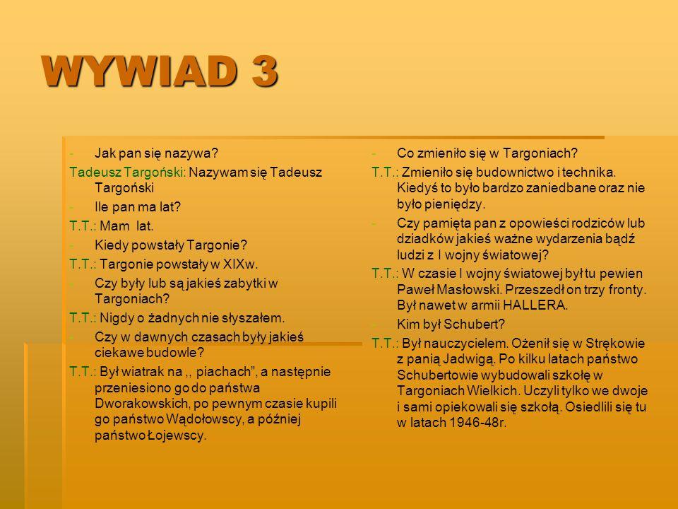 WYWIAD 3 - -Jak pan się nazywa? Tadeusz Targoński: Nazywam się Tadeusz Targoński - -Ile pan ma lat? T.T.: Mam lat. - -Kiedy powstały Targonie? T.T.: T