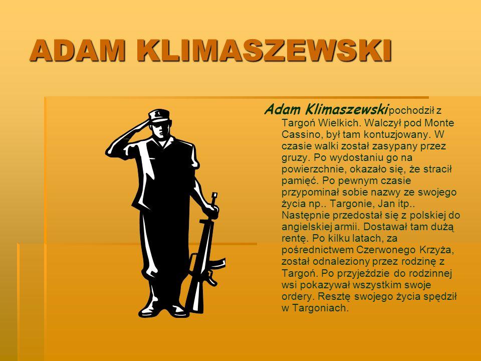 ADAM KLIMASZEWSKI Adam Klimaszewski pochodził z Targoń Wielkich. Walczył pod Monte Cassino, był tam kontuzjowany. W czasie walki został zasypany przez