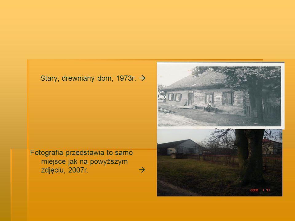 Stary, drewniany dom, 1973r. Fotografia przedstawia to samo miejsce jak na powyższym zdjęciu, 2007r.