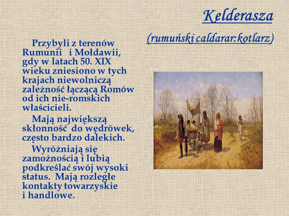 Kelderasza (rumuński caldarar:kotlarz) Przybyli z terenów Rumunii i Mołdawii, gdy w latach 50. XIX wieku zniesiono w tych krajach niewolniczą zależnoś