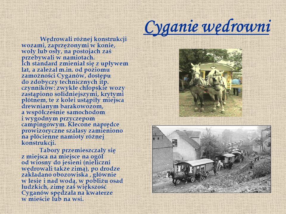 Cyganie wędrowni Wędrowali różnej konstrukcji wozami, zaprzężonymi w konie, woły lub osły, na postojach zaś przebywali w namiotach. Ich standard zmien