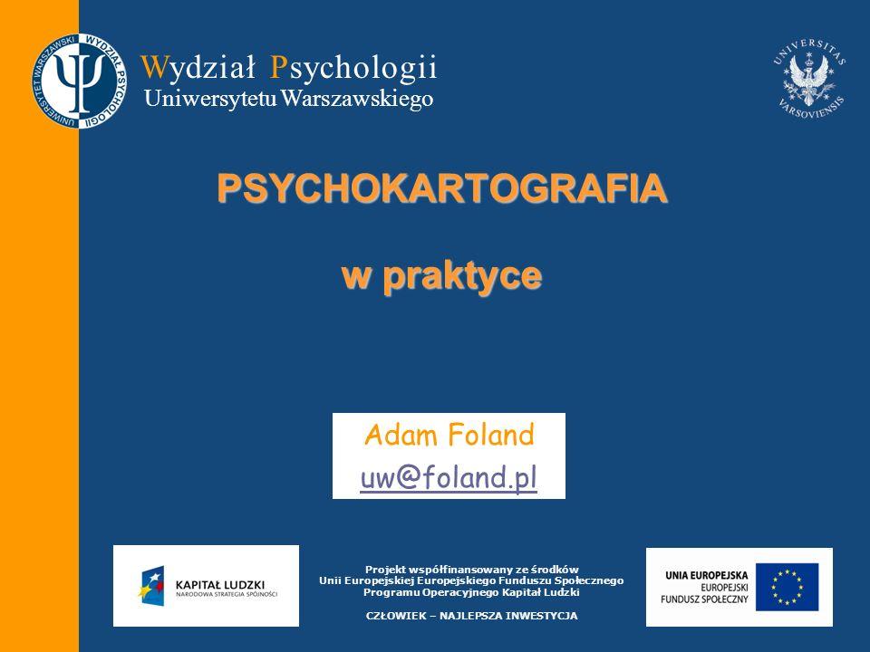 Wydział Psychologii Uniwersytetu Warszawskiego Projekt współfinansowany ze środków Unii Europejskiej Europejskiego Funduszu Społecznego Programu Operacyjnego Kapitał Ludzki CZŁOWIEK – NAJLEPSZA INWESTYCJA PSYCHOKARTOGRAFIA w praktyce Adam Foland uw@foland.pl