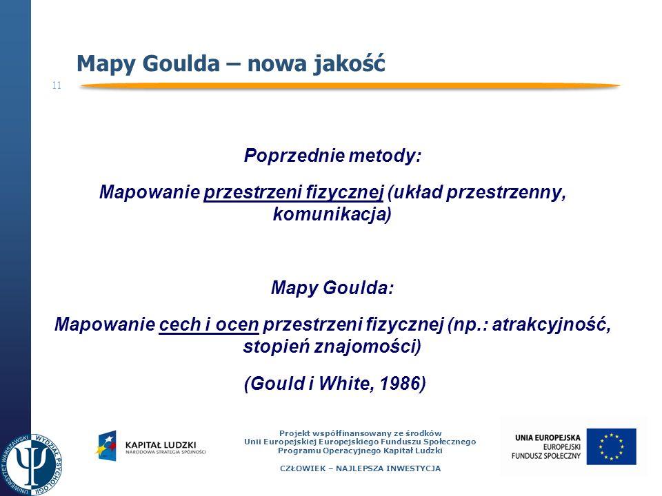 11 Projekt współfinansowany ze środków Unii Europejskiej Europejskiego Funduszu Społecznego Programu Operacyjnego Kapitał Ludzki CZŁOWIEK – NAJLEPSZA INWESTYCJA Mapy Goulda – nowa jakość Poprzednie metody: Mapowanie przestrzeni fizycznej (układ przestrzenny, komunikacja) Mapy Goulda: Mapowanie cech i ocen przestrzeni fizycznej (np.: atrakcyjność, stopień znajomości) (Gould i White, 1986)