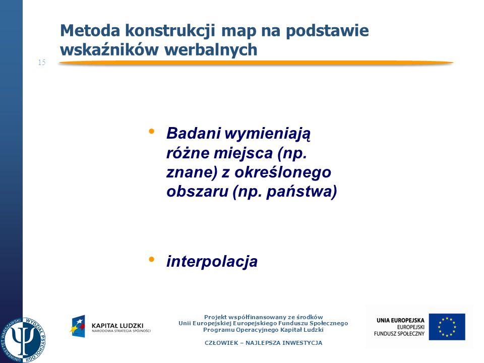 15 Projekt współfinansowany ze środków Unii Europejskiej Europejskiego Funduszu Społecznego Programu Operacyjnego Kapitał Ludzki CZŁOWIEK – NAJLEPSZA INWESTYCJA Metoda konstrukcji map na podstawie wskaźników werbalnych Badani wymieniają różne miejsca (np.