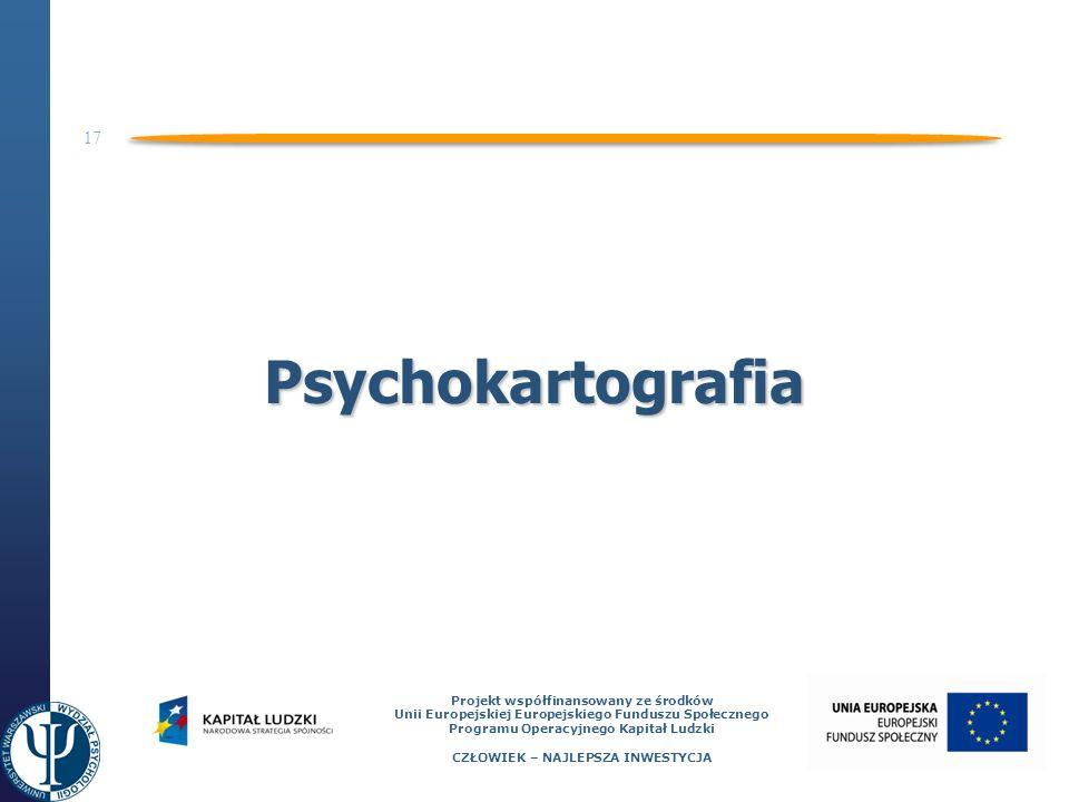 17 Projekt współfinansowany ze środków Unii Europejskiej Europejskiego Funduszu Społecznego Programu Operacyjnego Kapitał Ludzki CZŁOWIEK – NAJLEPSZA INWESTYCJA Psychokartografia
