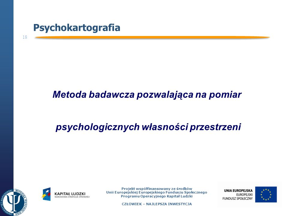 18 Projekt współfinansowany ze środków Unii Europejskiej Europejskiego Funduszu Społecznego Programu Operacyjnego Kapitał Ludzki CZŁOWIEK – NAJLEPSZA INWESTYCJA Psychokartografia Metoda badawcza pozwalająca na pomiar psychologicznych własności przestrzeni