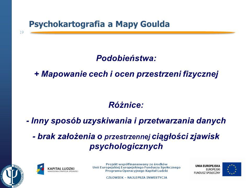 19 Projekt współfinansowany ze środków Unii Europejskiej Europejskiego Funduszu Społecznego Programu Operacyjnego Kapitał Ludzki CZŁOWIEK – NAJLEPSZA INWESTYCJA Psychokartografia a Mapy Goulda Podobieństwa: + Mapowanie cech i ocen przestrzeni fizycznej Różnice: - Inny sposób uzyskiwania i przetwarzania danych - brak założenia o przestrzennej ciągłości zjawisk psychologicznych