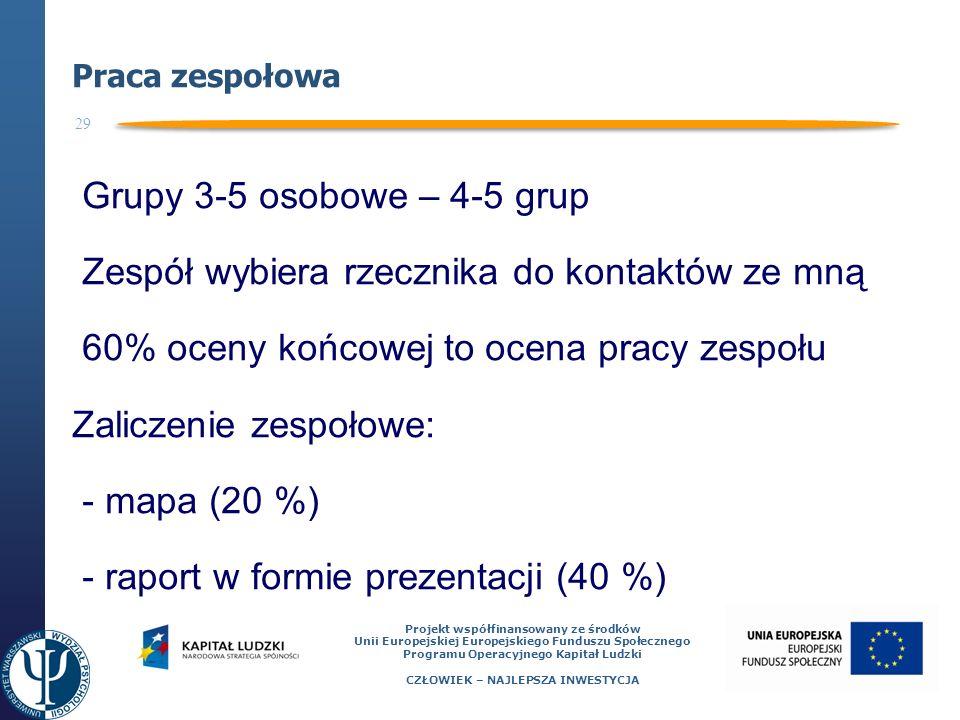 29 Projekt współfinansowany ze środków Unii Europejskiej Europejskiego Funduszu Społecznego Programu Operacyjnego Kapitał Ludzki CZŁOWIEK – NAJLEPSZA INWESTYCJA Praca zespołowa Grupy 3-5 osobowe – 4-5 grup Zespół wybiera rzecznika do kontaktów ze mną 60% oceny końcowej to ocena pracy zespołu Zaliczenie zespołowe: - mapa (20 %) - raport w formie prezentacji (40 %)