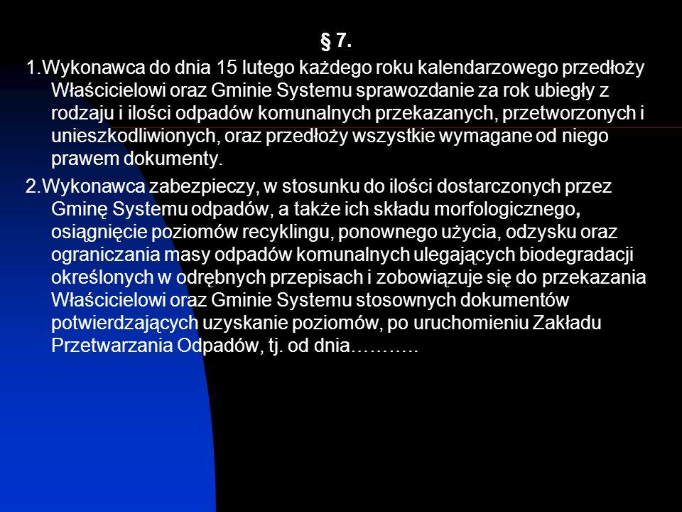 § 7. 1.Wykonawca do dnia 15 lutego każdego roku kalendarzowego przedłoży Właścicielowi oraz Gminie Systemu sprawozdanie za rok ubiegły z rodzaju i ilo