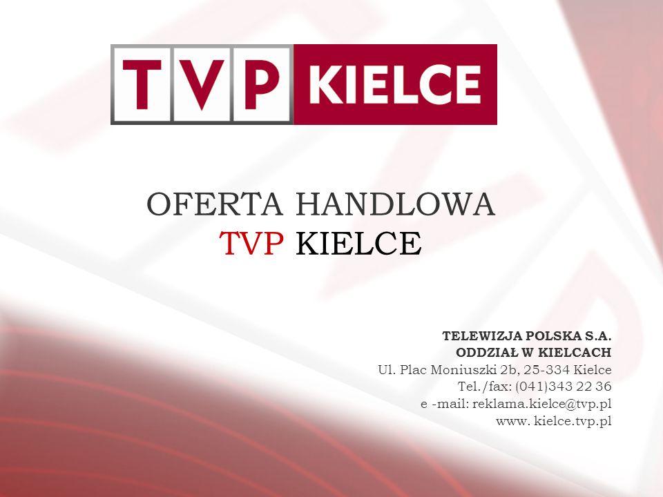 OFERTA HANDLOWA TVP KIELCE TELEWIZJA POLSKA S.A. ODDZIAŁ W KIELCACH Ul. Plac Moniuszki 2b, 25-334 Kielce Tel./fax: (041)343 22 36 e -mail: reklama.kie
