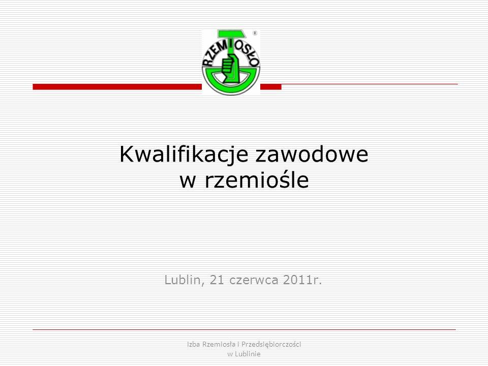 Kwalifikacje zawodowe w rzemiośle Lublin, 21 czerwca 2011r. Izba Rzemiosła i Przedsiębiorczości w Lublinie