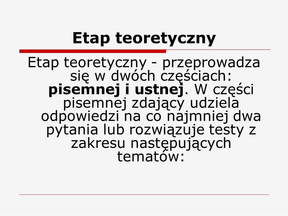 Etap teoretyczny Etap teoretyczny - przeprowadza się w dwóch częściach: pisemnej i ustnej. W części pisemnej zdający udziela odpowiedzi na co najmniej