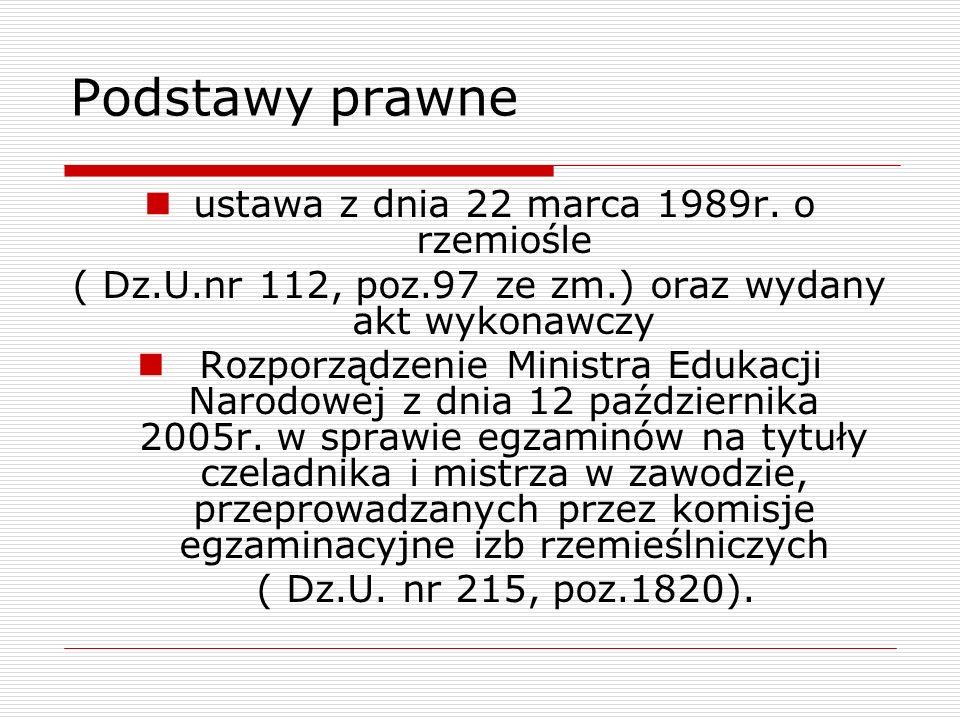 Podstawy prawne ustawa z dnia 22 marca 1989r. o rzemiośle ( Dz.U.nr 112, poz.97 ze zm.) oraz wydany akt wykonawczy Rozporządzenie Ministra Edukacji Na