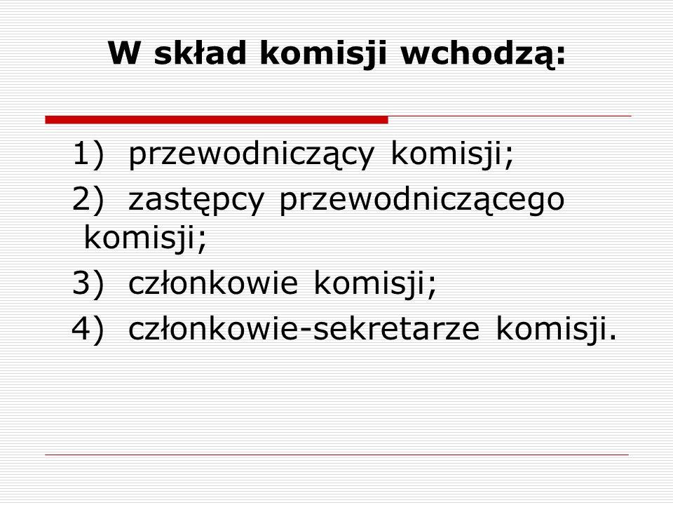 W skład komisji wchodzą: 1) przewodniczący komisji; 2) zastępcy przewodniczącego komisji; 3) członkowie komisji; 4) członkowie-sekretarze komisji.