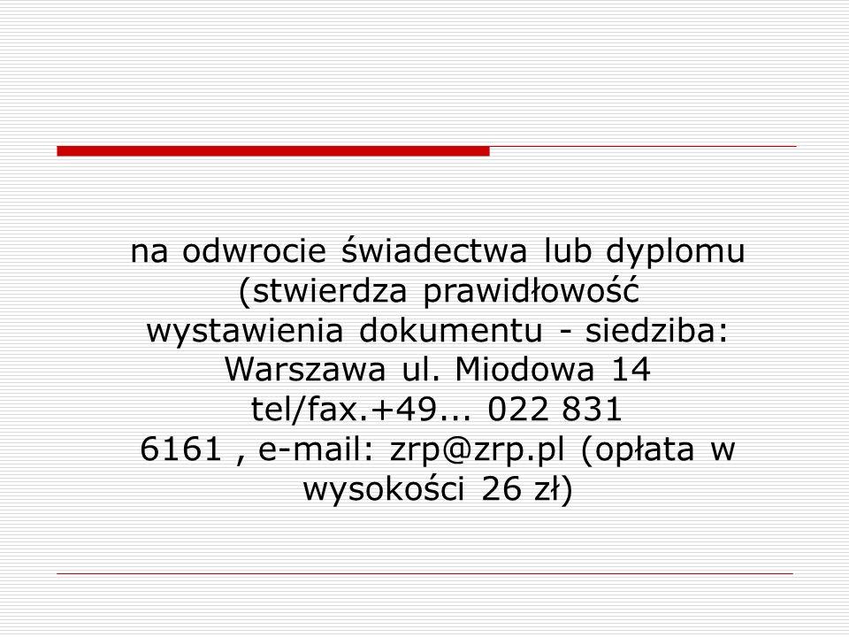 na odwrocie świadectwa lub dyplomu (stwierdza prawidłowość wystawienia dokumentu - siedziba: Warszawa ul. Miodowa 14 tel/fax.+49... 022 831 6161, e-ma