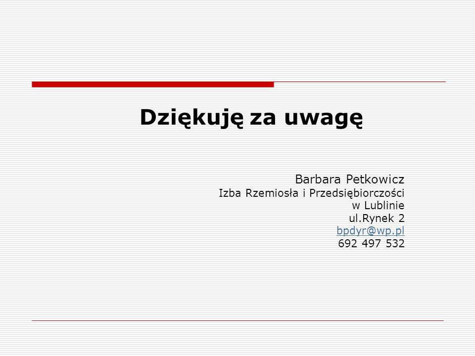 Dziękuję za uwagę Barbara Petkowicz Izba Rzemiosła i Przedsiębiorczości w Lublinie ul.Rynek 2 bpdyr@wp.pl 692 497 532