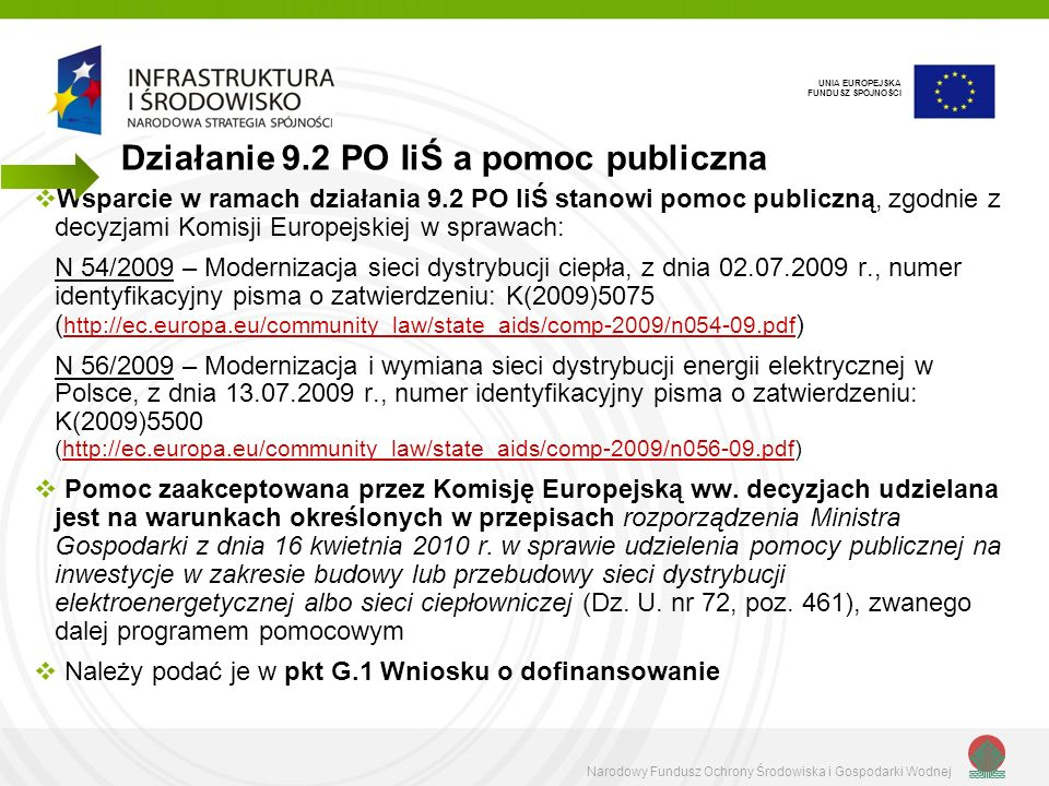 Narodowy Fundusz Ochrony Środowiska i Gospodarki Wodnej UNIA EUROPEJSKA FUNDUSZ SPÓJNOŚCI Wsparcie w ramach działania 9.2 PO IiŚ stanowi pomoc publiczną, zgodnie z decyzjami Komisji Europejskiej w sprawach: N 54/2009 – Modernizacja sieci dystrybucji ciepła, z dnia 02.07.2009 r., numer identyfikacyjny pisma o zatwierdzeniu: K(2009)5075 ( http://ec.europa.eu/community_law/state_aids/comp-2009/n054-09.pdf ) http://ec.europa.eu/community_law/state_aids/comp-2009/n054-09.pdf N 56/2009 – Modernizacja i wymiana sieci dystrybucji energii elektrycznej w Polsce, z dnia 13.07.2009 r., numer identyfikacyjny pisma o zatwierdzeniu: K(2009)5500 (http://ec.europa.eu/community_law/state_aids/comp-2009/n056-09.pdf)http://ec.europa.eu/community_law/state_aids/comp-2009/n056-09.pdf Pomoc zaakceptowana przez Komisję Europejską ww.