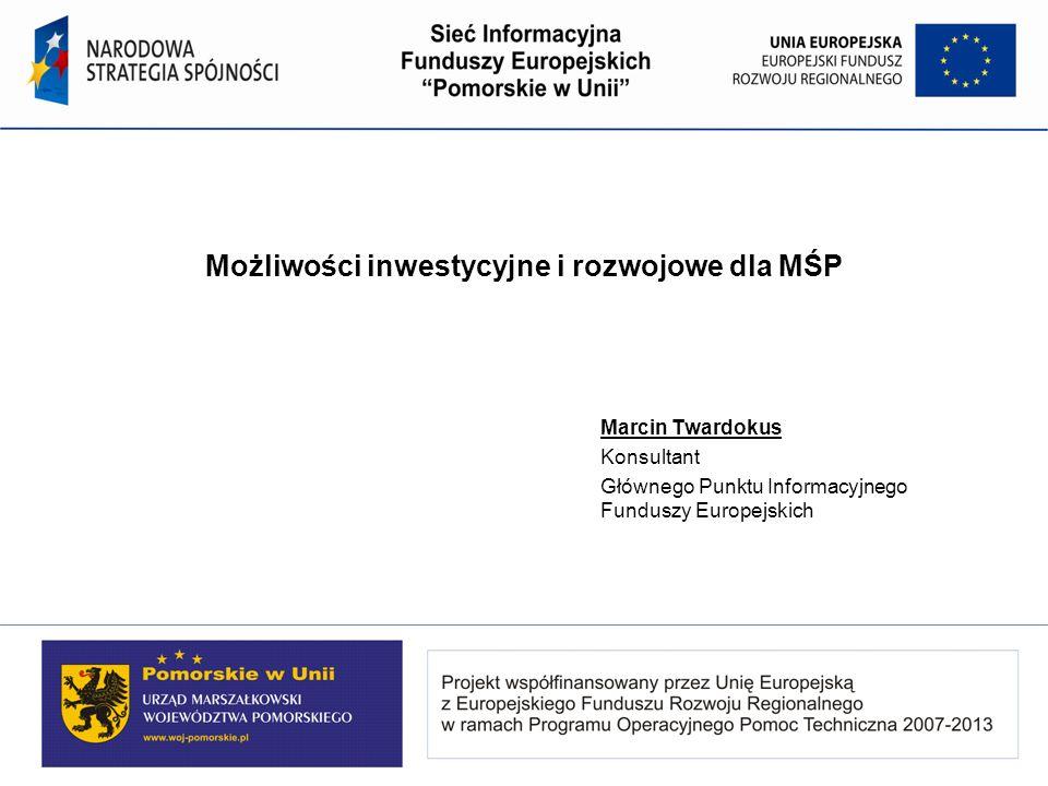 Możliwości inwestycyjne i rozwojowe dla MŚP Marcin Twardokus Konsultant Głównego Punktu Informacyjnego Funduszy Europejskich