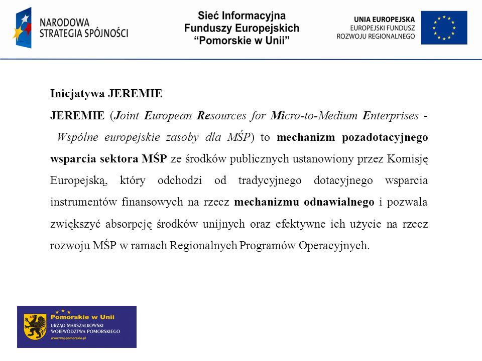 Inicjatywa JEREMIE JEREMIE (Joint European Resources for Micro-to-Medium Enterprises - Wspólne europejskie zasoby dla MŚP) to mechanizm pozadotacyjneg