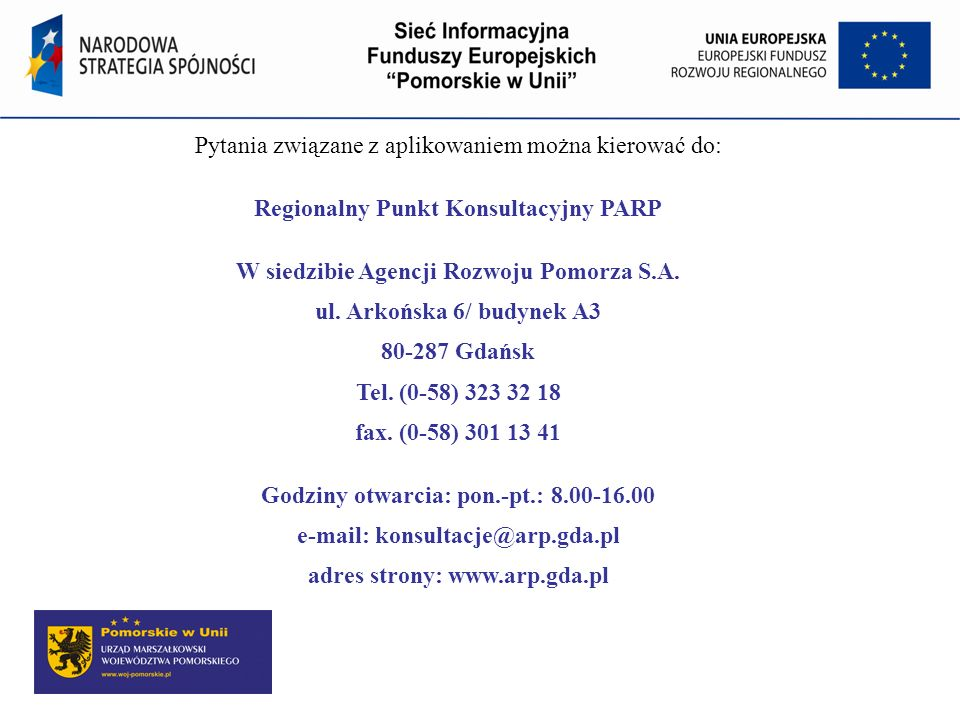 Pytania związane z aplikowaniem można kierować do: Regionalny Punkt Konsultacyjny PARP W siedzibie Agencji Rozwoju Pomorza S.A. ul. Arkońska 6/ budyne