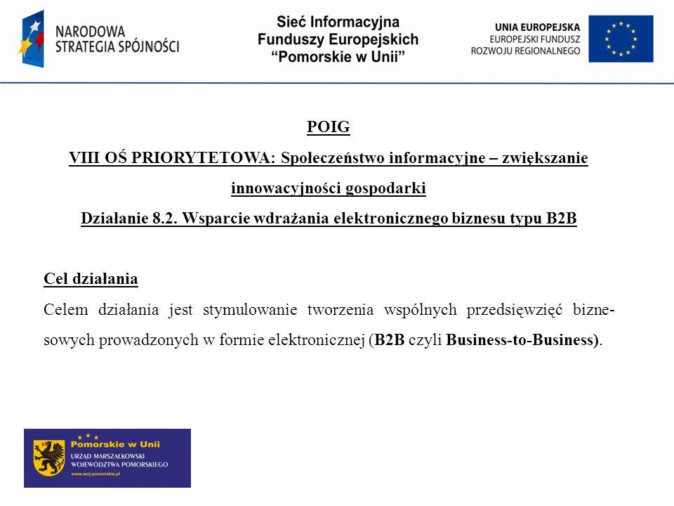 POIG VIII OŚ PRIORYTETOWA: Społeczeństwo informacyjne – zwiększanie innowacyjności gospodarki Działanie 8.2. Wsparcie wdrażania elektronicznego biznes