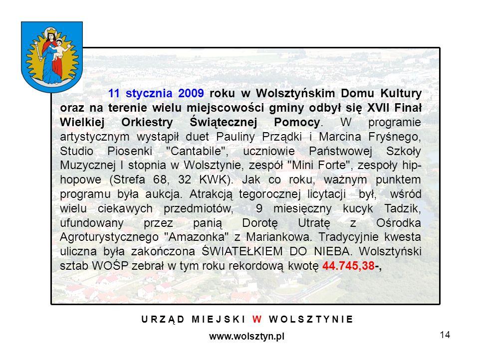 14 U R Z Ą D M I E J S K I W W O L S Z T Y N I E www.wolsztyn.pl 11 stycznia 2009 roku w Wolsztyńskim Domu Kultury oraz na terenie wielu miejscowości gminy odbył się XVII Finał Wielkiej Orkiestry Świątecznej Pomocy.