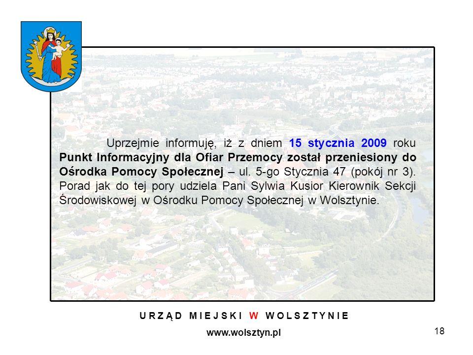 18 U R Z Ą D M I E J S K I W W O L S Z T Y N I E www.wolsztyn.pl Uprzejmie informuję, iż z dniem 15 stycznia 2009 roku Punkt Informacyjny dla Ofiar Przemocy został przeniesiony do Ośrodka Pomocy Społecznej – ul.
