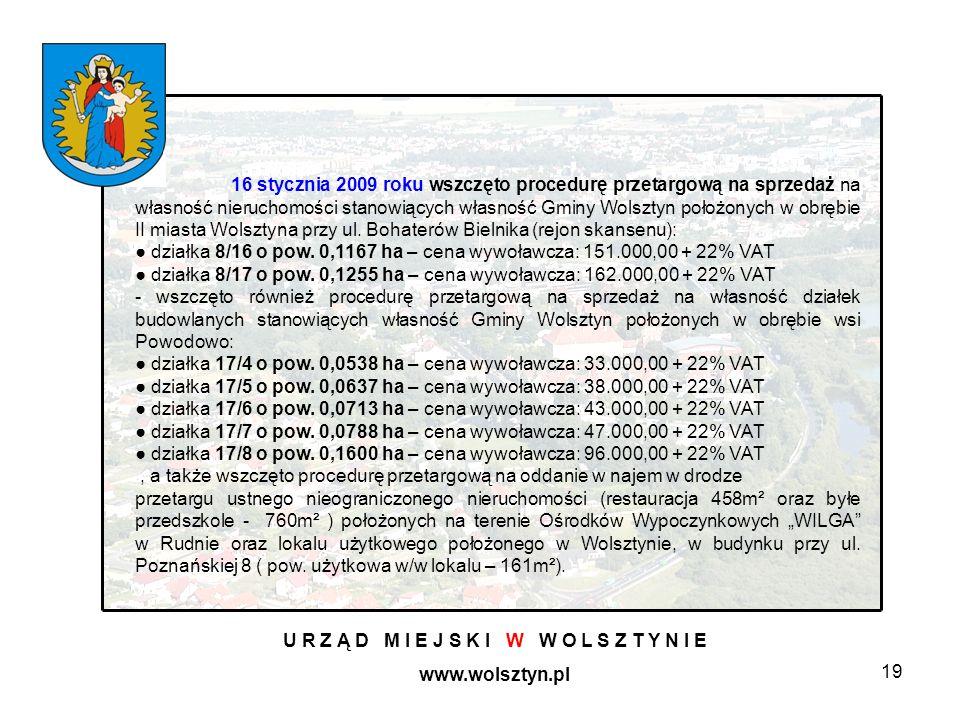 19 U R Z Ą D M I E J S K I W W O L S Z T Y N I E www.wolsztyn.pl 16 stycznia 2009 roku wszczęto procedurę przetargową na sprzedaż na własność nieruchomości stanowiących własność Gminy Wolsztyn położonych w obrębie II miasta Wolsztyna przy ul.
