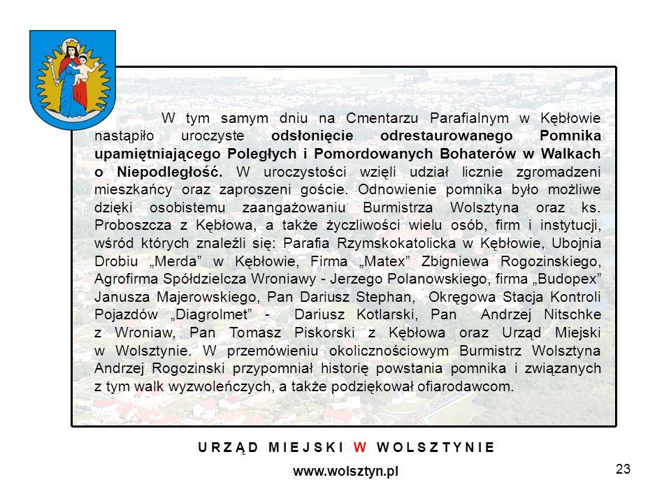 23 U R Z Ą D M I E J S K I W W O L S Z T Y N I E www.wolsztyn.pl W tym samym dniu na Cmentarzu Parafialnym w Kębłowie nastąpiło uroczyste odsłonięcie odrestaurowanego Pomnika upamiętniającego Poległych i Pomordowanych Bohaterów w Walkach o Niepodległość.