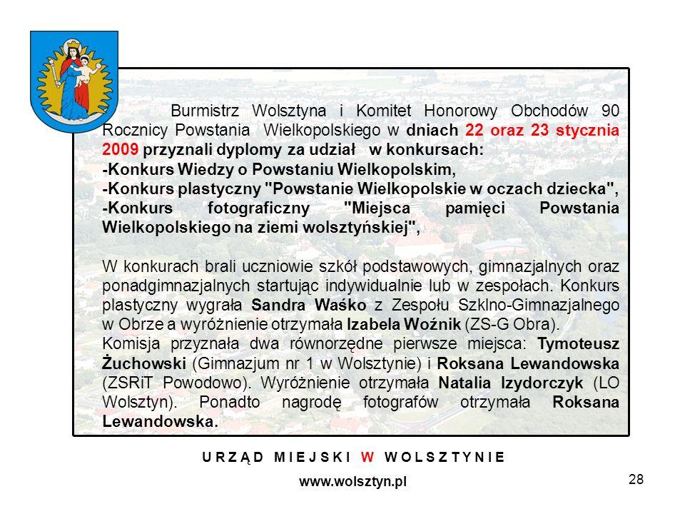 28 U R Z Ą D M I E J S K I W W O L S Z T Y N I E www.wolsztyn.pl Burmistrz Wolsztyna i Komitet Honorowy Obchodów 90 Rocznicy Powstania Wielkopolskiego w dniach 22 oraz 23 stycznia 2009 przyznali dyplomy za udział w konkursach: -Konkurs Wiedzy o Powstaniu Wielkopolskim, -Konkurs plastyczny Powstanie Wielkopolskie w oczach dziecka , -Konkurs fotograficzny Miejsca pamięci Powstania Wielkopolskiego na ziemi wolsztyńskiej , W konkurach brali uczniowie szkół podstawowych, gimnazjalnych oraz ponadgimnazjalnych startując indywidualnie lub w zespołach.