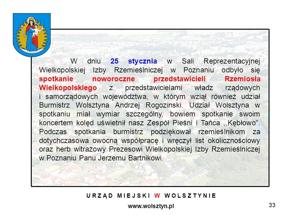 33 U R Z Ą D M I E J S K I W W O L S Z T Y N I E www.wolsztyn.pl W dniu 25 stycznia w Sali Reprezentacyjnej Wielkopolskiej Izby Rzemieślniczej w Poznaniu odbyło się spotkanie noworoczne przedstawicieli Rzemiosła Wielkopolskiego z przedstawicielami władz rządowych i samorządowych województwa, w którym wziął również udział Burmistrz Wolsztyna Andrzej Rogozinski.
