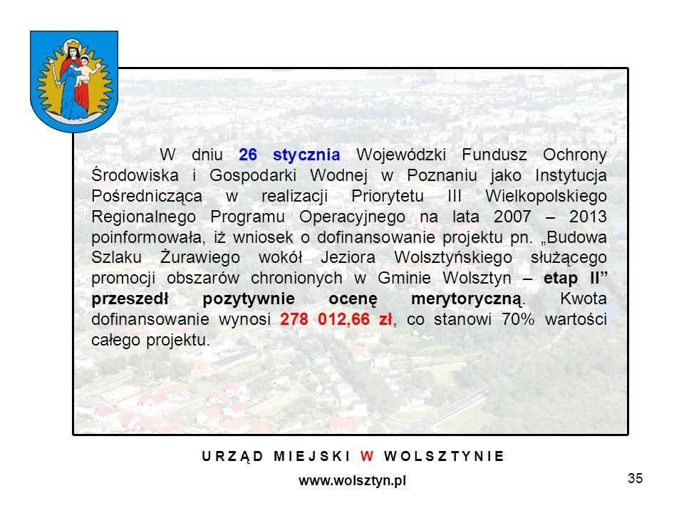 35 U R Z Ą D M I E J S K I W W O L S Z T Y N I E www.wolsztyn.pl W dniu 26 stycznia Wojewódzki Fundusz Ochrony Środowiska i Gospodarki Wodnej w Poznaniu jako Instytucja Pośrednicząca w realizacji Priorytetu III Wielkopolskiego Regionalnego Programu Operacyjnego na lata 2007 – 2013 poinformowała, iż wniosek o dofinansowanie projektu pn.
