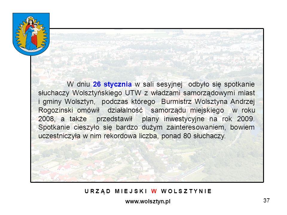 37 U R Z Ą D M I E J S K I W W O L S Z T Y N I E www.wolsztyn.pl W dniu 26 stycznia w sali sesyjnej odbyło się spotkanie słuchaczy Wolsztyńskiego UTW z władzami samorządowymi miast i gminy Wolsztyn, podczas którego Burmistrz Wolsztyna Andrzej Rogozinski omówił działalność samorządu miejskiego w roku 2008, a także przedstawił plany inwestycyjne na rok 2009.