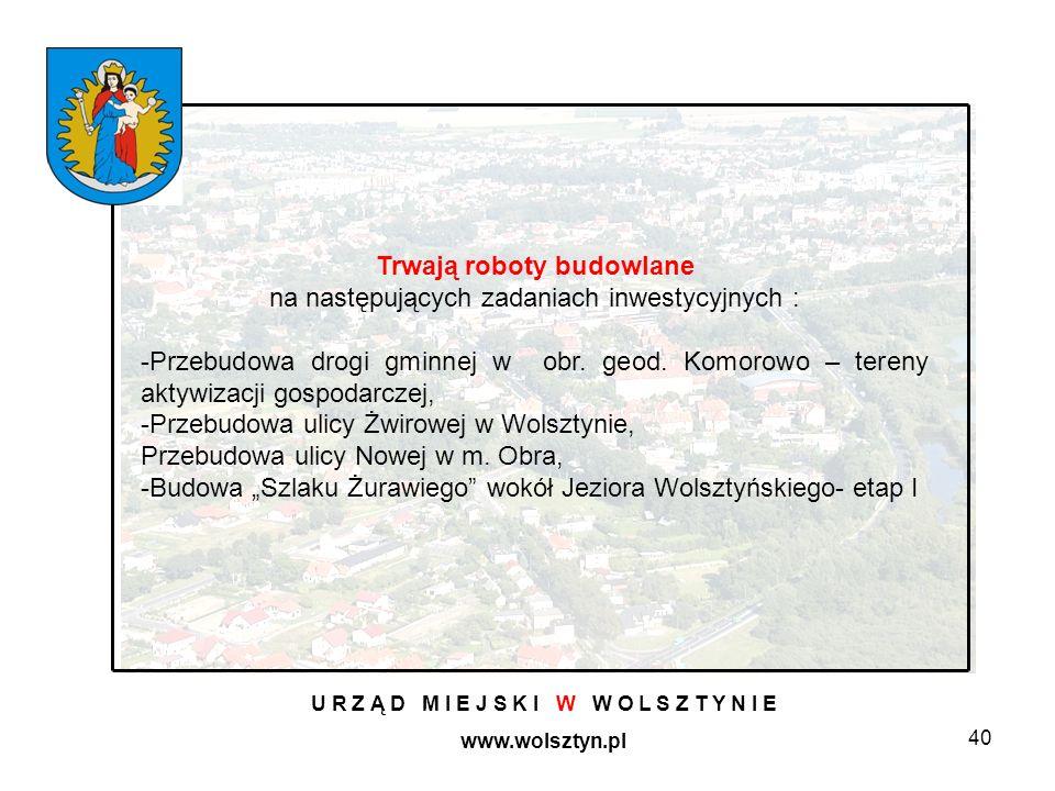 40 U R Z Ą D M I E J S K I W W O L S Z T Y N I E www.wolsztyn.pl Trwają roboty budowlane na następujących zadaniach inwestycyjnych : -Przebudowa drogi gminnej w obr.