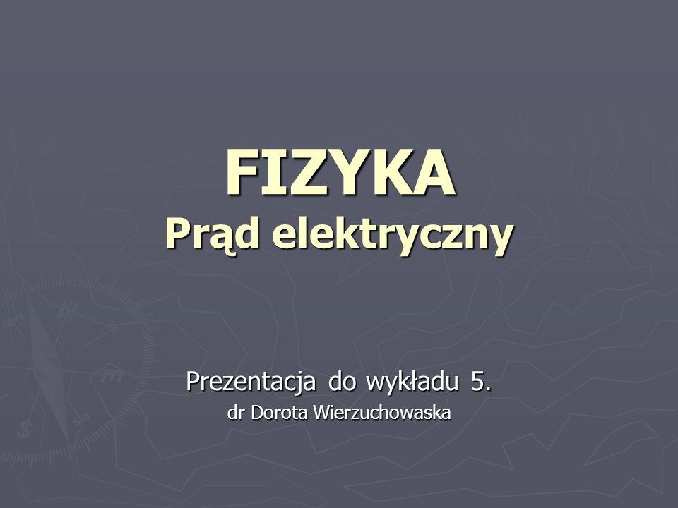 FIZYKA Prąd elektryczny Prezentacja do wykładu 5. dr Dorota Wierzuchowaska