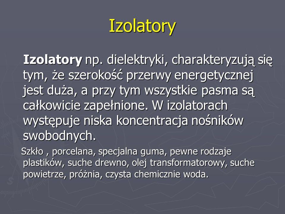 Izolatory Izolatory np. dielektryki, charakteryzują się tym, że szerokość przerwy energetycznej jest duża, a przy tym wszystkie pasma są całkowicie za